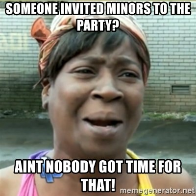 Ain't Nobody got time fo that - someone invited minors to the party? Aint Nobody got time for that!