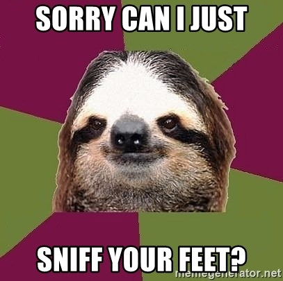 Just-Lazy-Sloth - SORRY CAN I JUST SNIFF YOUR FEET?