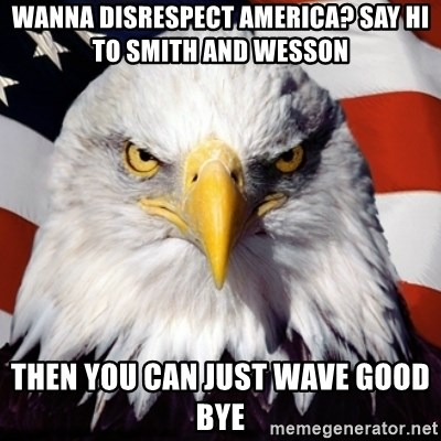 Freedom Eagle  - WANNA DISRESPECT AMERICA? SAY HI TO SMITH AND WESSON THEN YOU CAN JUST WAVE GOOD BYE