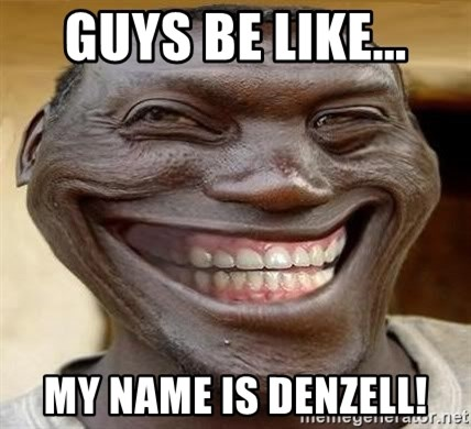 Blacktrollface - GUYS BE LIKE... MY NAME IS DENZELL!