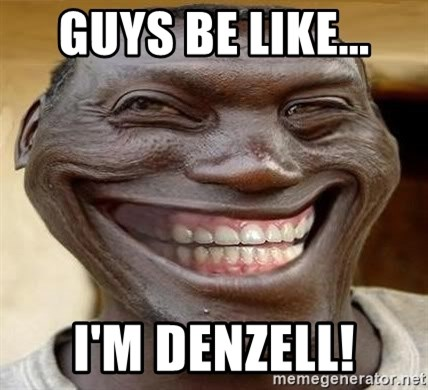 Blacktrollface - GUYS BE LIKE... I'M DENZELL!