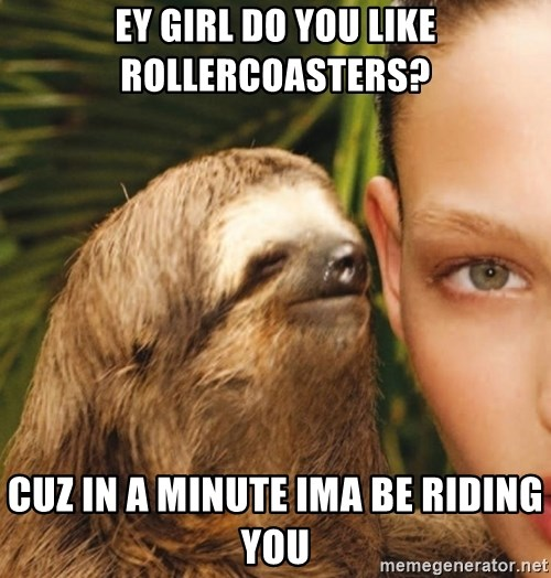 The Rape Sloth - ey girl do you like rollercoasters? Cuz in a minute ima be riding you