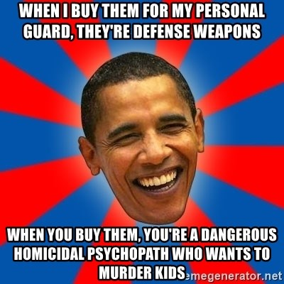 Obama - When i buy them for my personal guard, they're defense weapons when you buy them, you're a dangerous homicidal psychopath who wants to murder kids