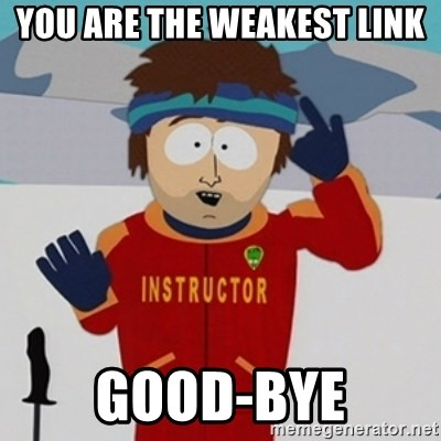 SouthPark Bad Time meme - YOU ARE THE WEAKEST LINK GOOD-BYE