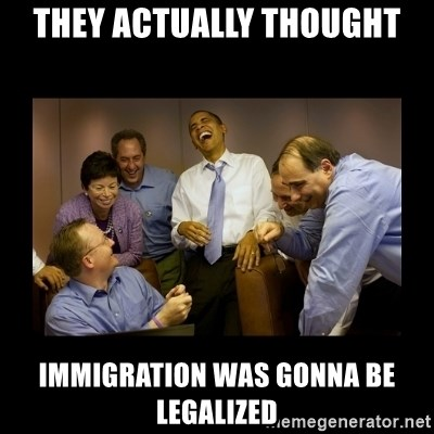 obama laughing  - THEY ACTUALLY THOUGHT IMMIGRATION WAS GONNA BE LEGALIZED