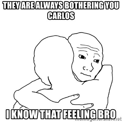I know that feel bro blank - They are always bothering You carlos I know that feeling bro