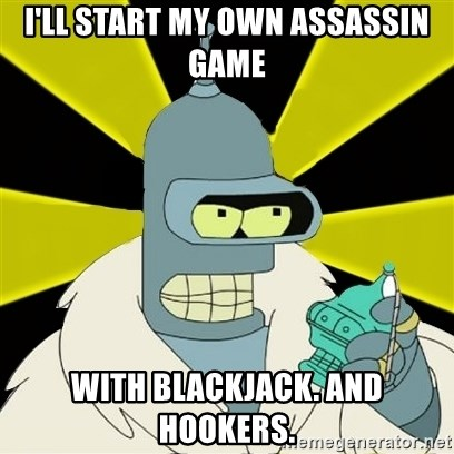 Bender IMHO - I'll start my own Assassin game with blackjack. and hookers.