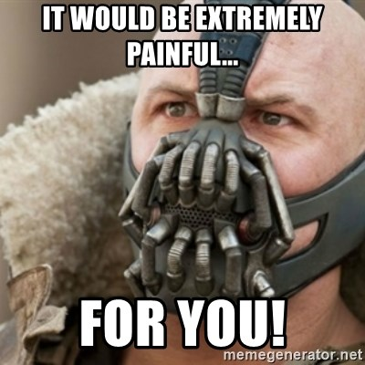 Bane - it would be extremely painful... for you!