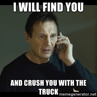 I will Find You Meme - I Will find you And crush you with the truck