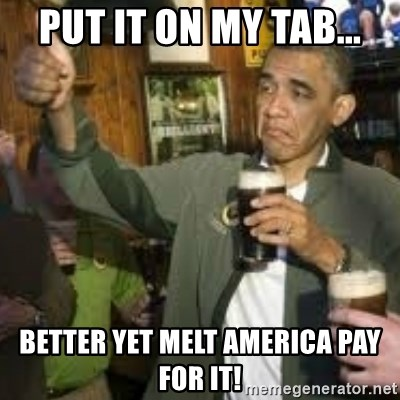obama beer - PUT IT ON MY TAB... BETTER YET MELT AMERICA PAY FOR IT!