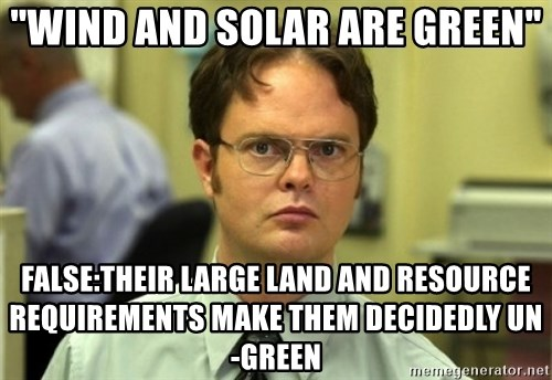 """Dwight Meme - """"Wind and Solar are green"""" False:Their large land and resource requirements make them decidedly un-green"""