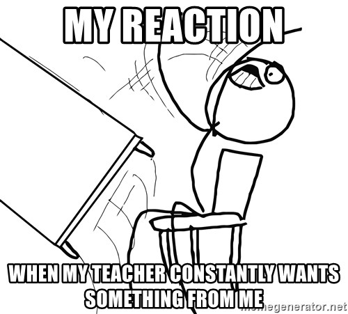Desk Flip Rage Guy - my reaction when my teacher constantly wants something from me