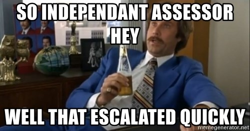 well that escalated quickly  - So Independant assessor hey Well that escalated quickly