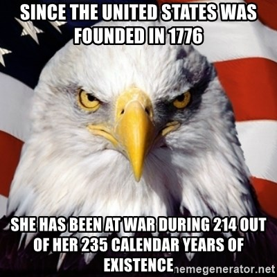 Freedom Eagle  - since the United States was founded in 1776 she has been at war during 214 out of her 235 calendar years of existence