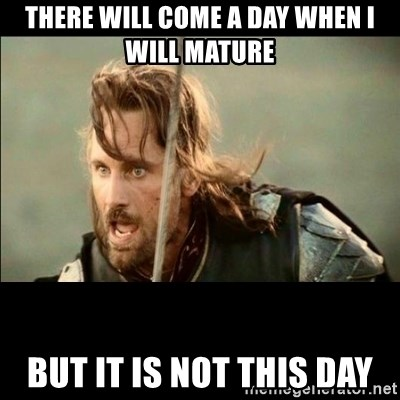 There will come a day but it is not this day - There will come a day when i will mature but it is not this day