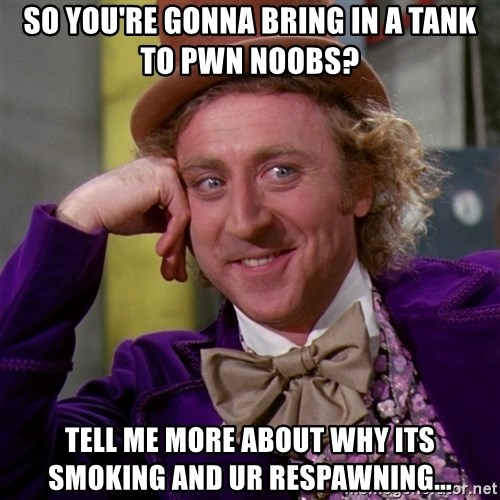 Willy Wonka - so you're gonna bring in a tank to pwn noobs? tell me more about why its smoking and ur respawning...