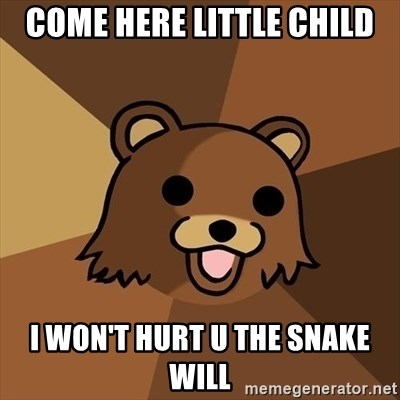 Pedobear - COME HERE LITTLE CHILD I WON'T HURT U THE SNAKE WILL