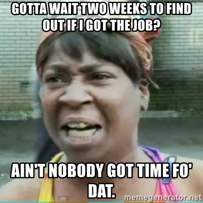 Sweet Brown Meme - GOTTA WAIT TWO WEEKS TO FIND OUT IF i GOT THE JOB? AIN'T NOBODY GOT TIME FO' DAT.