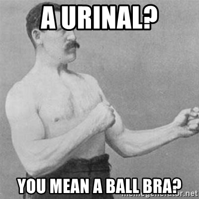 overly manlyman - a Urinal? You mean a ball bra?