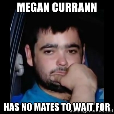 just waiting for a mate - MEGAN CURRANN  HAS NO MATES TO WAIT FOR