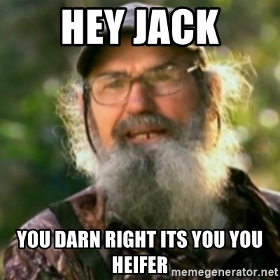 Duck Dynasty - Uncle Si  - hey jack You darn right its you you heifer