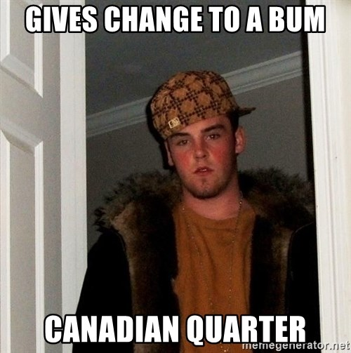 Scumbag Steve - gives change to a bum canadian quarter