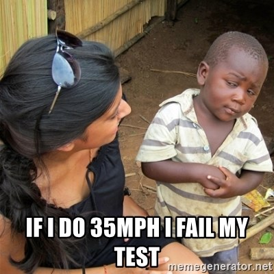 So You're Telling me -  If i do 35mph i fail my test