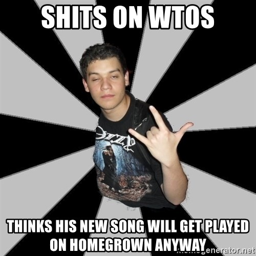 Metal Boy From Hell - shits on wtos thinks his new song will get played on homegrown anyway