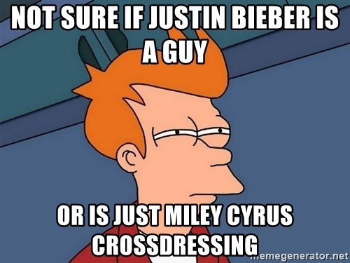 Futurama Fry - not sure if justin Bieber is a guy  or is just Miley cyrus crossdressing