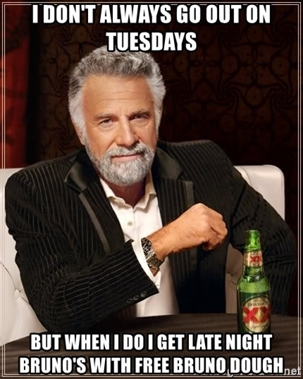 The Most Interesting Man In The World - i don't always go out on tuesdays but when i do i get late night bruno's with free bruno dough