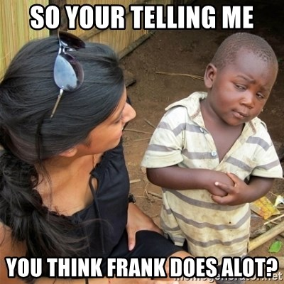 So You're Telling me - So your telling me You think frank does alot?