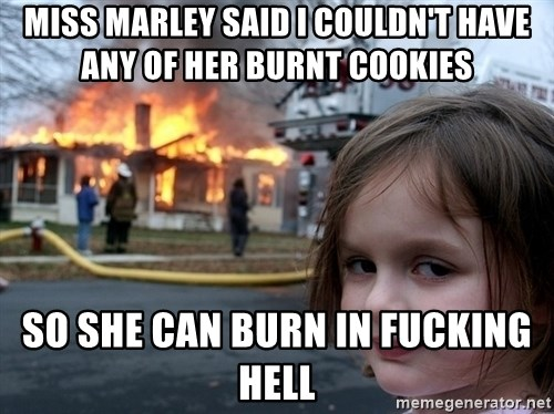 Disaster Girl - Miss marley said i couldn't have any of her burnt cookies so she can burn in fucking hell