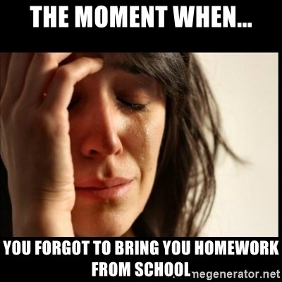 First World Problems - the moment when... you forgot to bring you homework from school