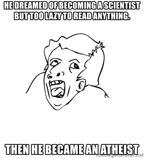genius rage meme - he dreamed of becoming a scientist but too lazy to read anything. Then he became an atheist