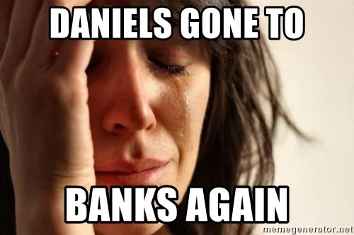 First World Problems - DANIELS GONE TO BANKS AGAIN
