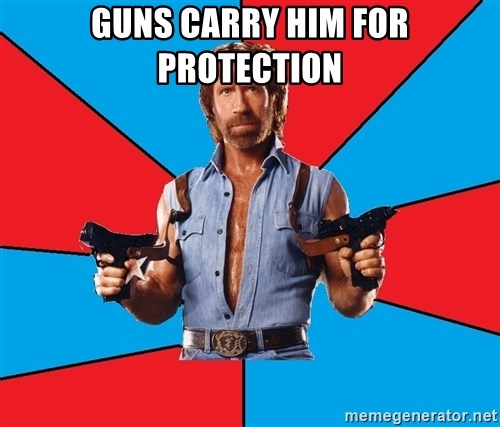 Chuck Norris  - guns carry him for protection
