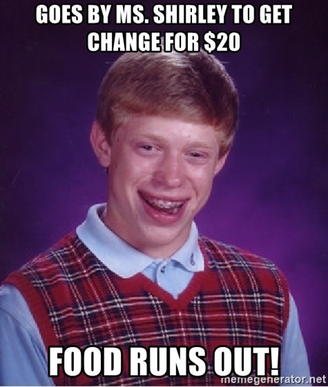 Bad Luck Brian - goes by ms. shirley to get change for $20 food runs out!