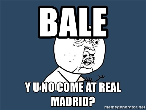 Y U No - Bale  Y U no come at real madrid?