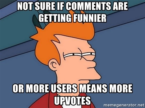 Futurama Fry - Not sure if Comments are getting funnier or more users means more upvotes