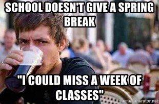 """The Lazy College Senior - School doesn't give a spring break """"i COULD MISS A WEEK OF CLASSES"""""""