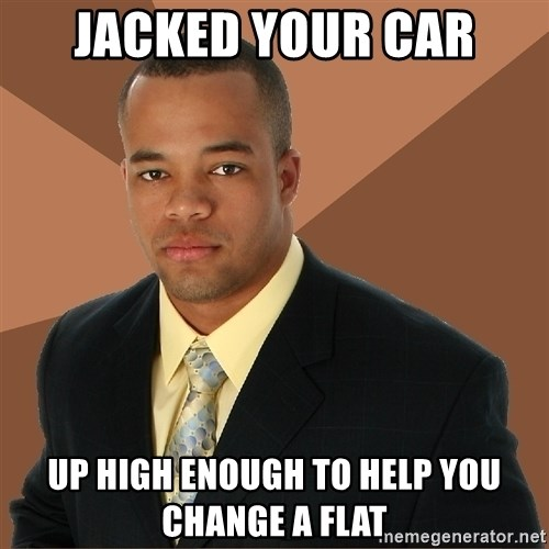 Successful Black Man - JACKED YOUR CAR UP HIGH ENOUGH TO HELP YOU CHANGE A FLAT