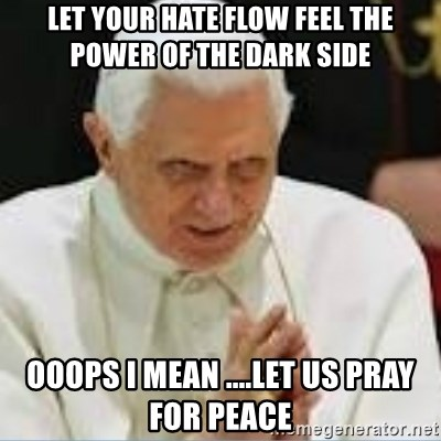 Pedo Pope - let your hate flow feel the power of the dark side ooops i mean ....let us pray for peace