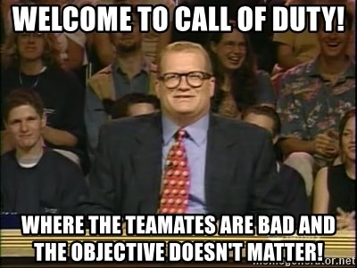 DrewCarey - welcome to call of duty! where the teamates are bad and the objective doesn't matter!
