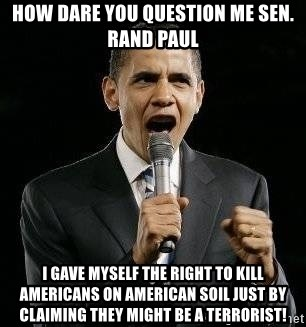 Expressive Obama - How dare you question me Sen. Rand Paul I gave myself the right to kill americans on american soil just by claiming they might be a terrorist!