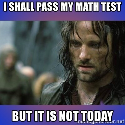 but it is not this day - I SHALL PASS MY MATH TEST BUT IT IS NOT TODAY