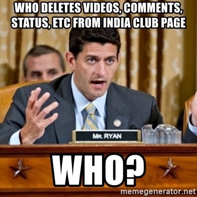 Paul Ryan Meme  - WHO deletes Videos, Comments, Status, etc from India Club Page  WHO?