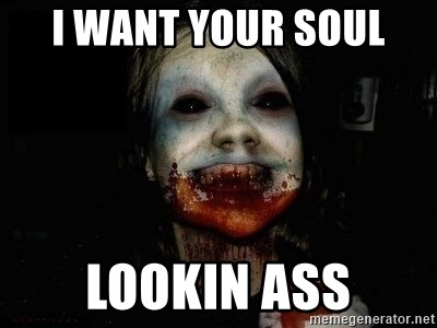 scary meme - I WANT YOUR SOUL  LOOKIN ASS