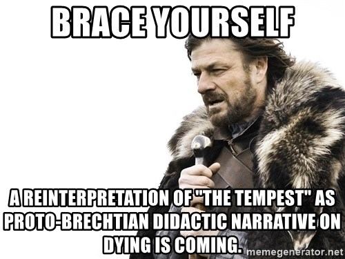 """Winter is Coming - Brace yourself A reinterpretation of """"the tempest"""" as proto-brechtian didactic narrative on dying is coming."""