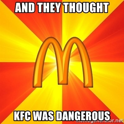 Maccas Meme - AND THEY THOUGHT KFC WAS DANGEROUS
