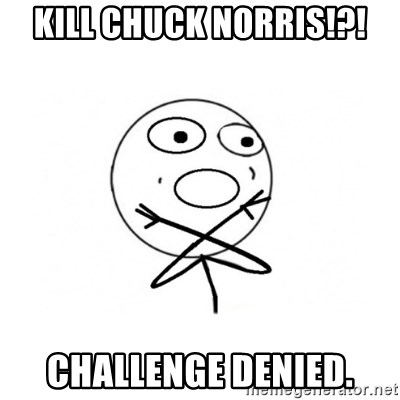 challenge denied - KILL CHUCK NORRIS!?! CHALLENGE DENIED.